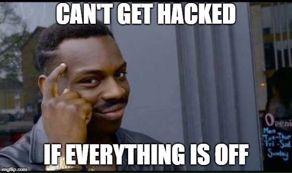 Can't get hacked if everything is off